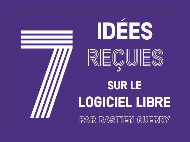 Sept idées reçues sur le logiciel libre – Par Bastien Guerry
